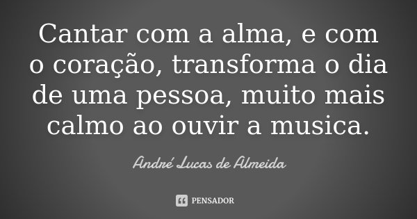 Cantar com a alma, e com o coração, transforma o dia de uma pessoa, muito mais calmo ao ouvir a musica.... Frase de Andre Lucas de Almeida.