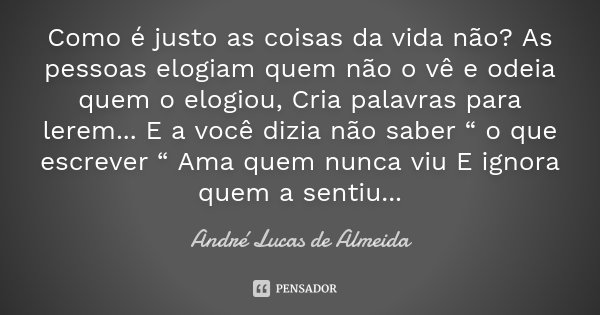 """Como é justo as coisas da vida não ? As pessoas elogiam quem não o vê e odeia quem o elogiou, Cria palavras para lerem... E a você dizia não saber """" o que escre... Frase de André Lucas de Almeida."""