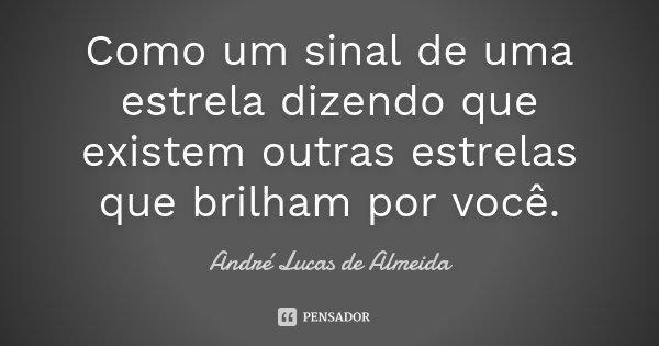 Como um sinal de uma estrela dizendo que existem outras estrelas que brilham por você.... Frase de Andre Lucas de Almeida.