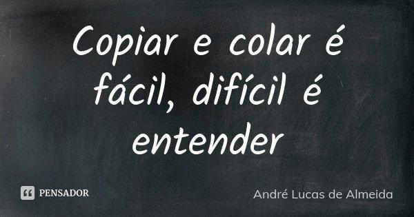 Copiar e colar é fácil, difícil é entender... Frase de André Lucas de Almeida.