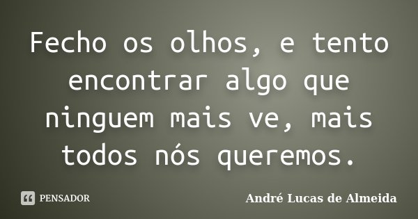 Fecho os olhos, e tento encontrar algo que ninguem mais ve, mais todos nós queremos.... Frase de Andre Lucas de Almeida.