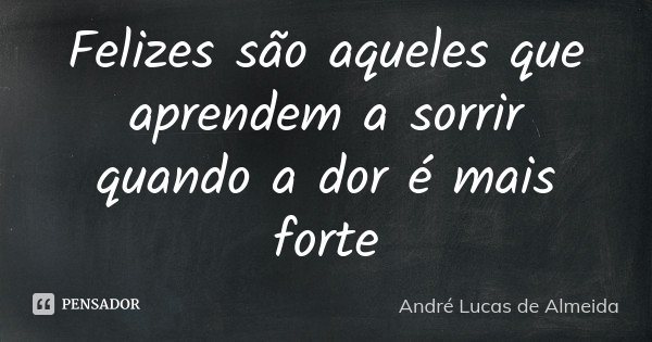 Felizes são aqueles que aprendem a sorrir quando a dor é mais forte... Frase de Andre Lucas de Almeida.