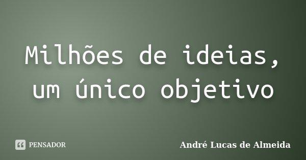 Milhões de ideias, um único objetivo... Frase de André Lucas de Almeida.