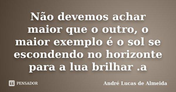 Não devemos achar maior que o outro, o maior exemplo é o sol se escondendo no horizonte para a lua brilhar .a... Frase de Andre Lucas de Almeida.