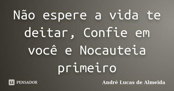 Não espere a vida te deitar, Confie em você e Nocauteia primeiro... Frase de Andre Lucas de Almeida.