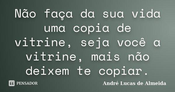 Não faça da sua vida uma copia de vitrine, seja você a vitrine, mais não deixem te copiar.... Frase de Andre Lucas de Almeida.