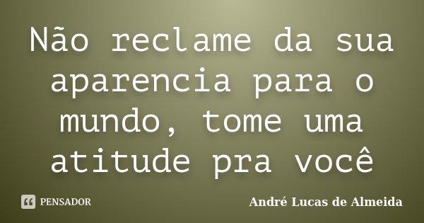 Não reclame da sua aparencia para o mundo, tome uma atitude pra você... Frase de Andre Lucas de Almeida.