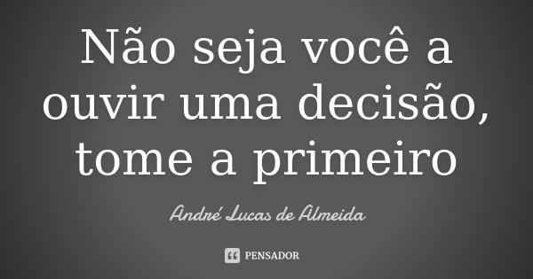 Não seja você a ouvir uma decisão, tome a primeiro... Frase de Andre Lucas de Almeida.