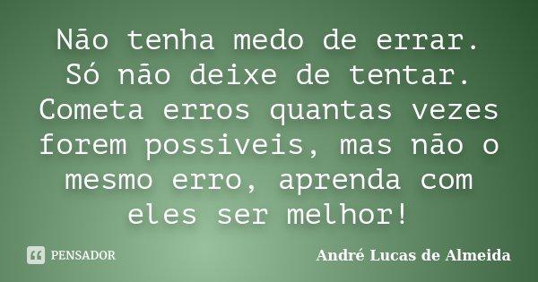 Não tenha medo de errar. Só não deixe de tentar. Cometa erros quantas vezes forem possiveis, mas não o mesmo erro, aprenda com eles ser melhor!... Frase de André Lucas de Almeida.