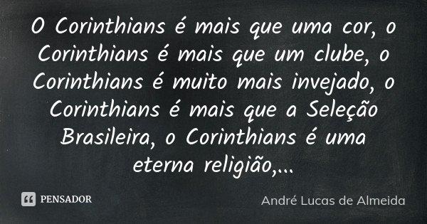 O Corinthians é mais que uma cor, o Corinthians é mais que um clube, o Corinthians é muito mais invejado, o Corinthians é mais que a Seleção Brasileira, o Corin... Frase de Andre Lucas de Almeida.