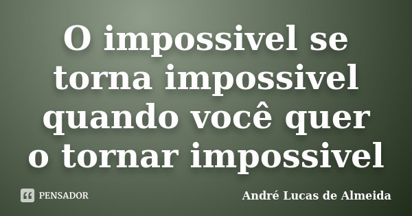 O impossivel se torna impossivel quando você quer o tornar impossivel... Frase de Andre Lucas de Almeida.