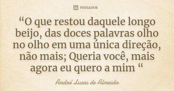 """""""O que restou daquele longo beijo, das doces palavras olho no olho em uma única direção, não mais; Queria você, mais agora eu quero a mim """"... Frase de Andre Lucas de Almeida."""