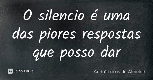 O silencio é uma das piores respostas que posso dar... Frase de André Lucas de Almeida.