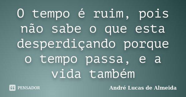 O tempo é ruim, pois não sabe o que esta desperdiçando porque o tempo passa, e a vida também... Frase de André Lucas de Almeida.