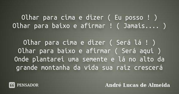 Olhar para cima e dizer ( Eu posso ! ) Olhar para baixo e afirmar ! ( Jamais.... ) Olhar para cima e dizer ( Será lá ! ) Olhar para baixo e afirmar ( Será aqui ... Frase de André Lucas de Almeida.