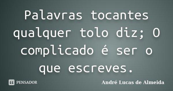 Palavras tocantes qualquer tolo diz; O complicado é ser o que escreves.... Frase de André Lucas de Almeida.