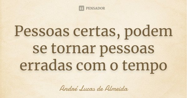 Pessoas certas, podem se tornar pessoas erradas com o tempo... Frase de Andre Lucas de Almeida.