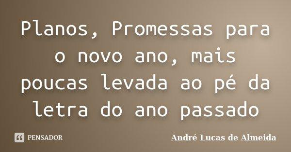 Planos, Promessas para o novo ano, mais poucas levada ao pé da letra do ano passado... Frase de Andre Lucas de Almeida.