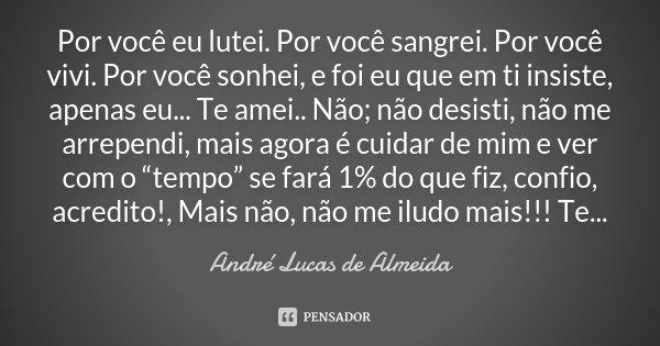 Por você eu lutei. Por você sangrei. Por você vivi. Por você sonhei, e foi eu que em ti insiste, apenas eu... Te amei.. Não; não desisti, não me arrependi, mais... Frase de André Lucas de Almeida.