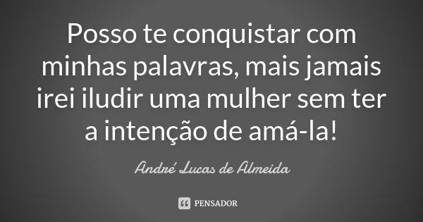 Posso te conquistar com minhas palavras, mais jamais irei iludir uma mulher sem ter a intenção de amá-la !... Frase de André Lucas de Almeida.