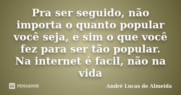 Pra ser seguido, não importa o quanto popular você seja, e sim o que você fez para ser tão popular. Na internet é facil, não na vida... Frase de Andre Lucas de Almeida.