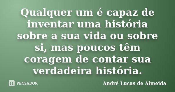 Qualquer um é capaz de inventar uma historia sobre a sua vida ou sobre si; Mais poucos tem coragem de contar sua verdadeira historia... Frase de Andre Lucas de Almeida.