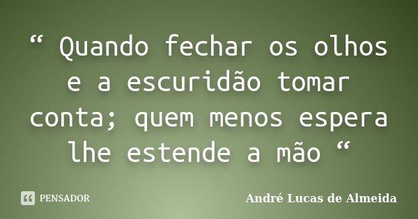 """"""" Quando fechar os olhos e a escuridão tomar conta; quem menos espera lhe estende a mão """"... Frase de Andre Lucas de Almeida."""