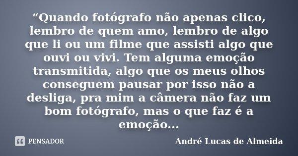 """""""Quando fotógrafo não apenas clico, lembro de quem amo, lembro de algo que li ou um filme que assisti algo que ouvi ou vivi. Tem alguma emoção transmitida, algo... Frase de André Lucas de Almeida."""