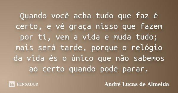Quando você acha tudo que faz é certo, e vê graça nisso que fazem por ti, vem a vida e muda tudo; mais será tarde, porque o relógio da vida és o único que não s... Frase de André Lucas de Almeida.