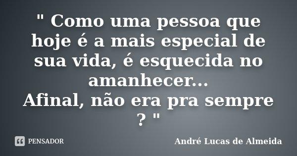 """"""" Como uma pessoa que hoje é a mais especial de sua vida, é esquecida no amanhecer... Afinal, não era pra sempre ? """"... Frase de André Lucas de Almeida."""