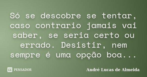 Só se descobre se tentar, caso contrario jamais vai saber, se seria certo ou errado. Desistir, nem sempre é uma opção boa...... Frase de Andre Lucas de Almeida.