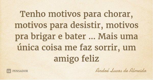 Tenho motivos para chorar, motivos para desistir, motivos pra brigar e bater ... Mais uma única coisa me faz sorrir, um amigo feliz... Frase de Andre Lucas de Almeida.