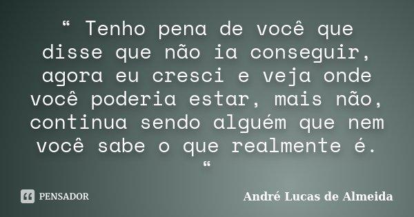 """"""" Tenho pena de você que disse que não ia conseguir, agora eu cresci e veja onde você poderia estar, mais não, continua sendo alguém que nem você sabe o que rea... Frase de Andre Lucas de Almeida."""