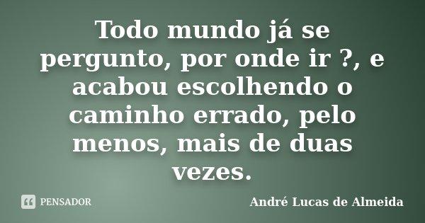 Todo mundo já se pergunto, por onde ir ?, e acabou escolhendo o caminho errado, pelo menos, mais de duas vezes.... Frase de Andre Lucas de Almeida.