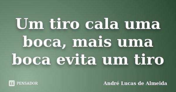 Um tiro cala uma boca, mais uma boca evita um tiro... Frase de Andre Lucas de Almeida.