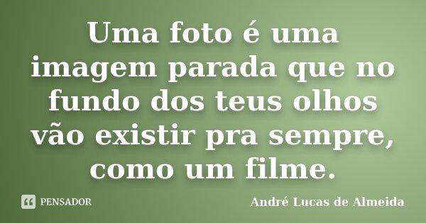Uma foto é uma imagem parada que no fundo dos teus olhos vão existir pra sempre, como um filme.... Frase de André Lucas de Almeida.