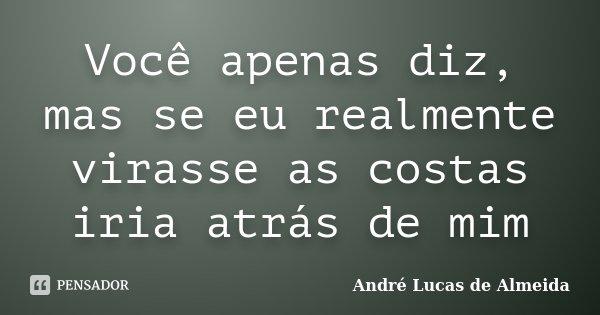 Você apenas diz, mas se eu realmente virasse as costas iria atrás de mim... Frase de André Lucas de Almeida.