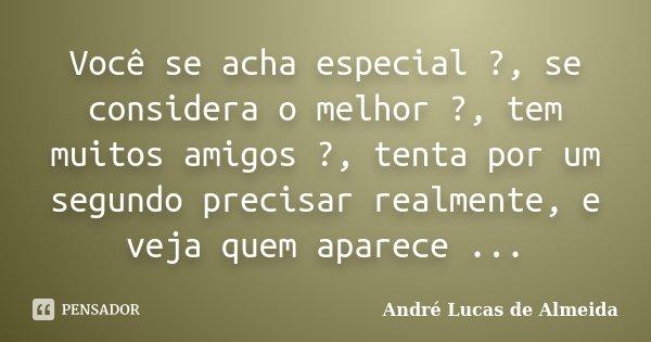 Você se acha especial ?, se considera o melhor ?, tem muitos amigos ?, tenta por um segundo precisar realmente, e veja quem aparece ...... Frase de Andre Lucas de Almeida.