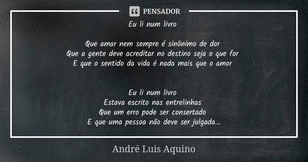 Eu li num livro Que amar nem sempre é sinônimo de dor Que a gente deve acreditar no destino seja o que for E que o sentido da vida é nada mais que o amor Eu li ... Frase de André Luis Aquino.
