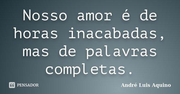 Nosso amor é de horas inacabadas, mas de palavras completas.... Frase de André Luis Aquino.