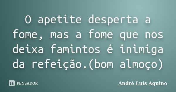 O apetite desperta a fome, mas a fome que nos deixa famintos é inimiga da refeição.(bom almoço)... Frase de Andre Luis Aquino.
