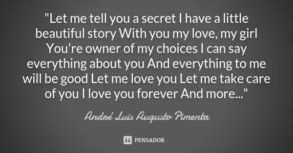 """Let me tell you a secret I have a little beautiful story With you my love, my girl You're owner of my choices I can say everything about you And everythin... Frase de André Luis Augusto Pimenta."