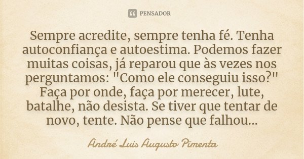 """Sempre acredite, sempre tenha fé. Tenha autoconfiança e auto-estima. Podemos fazer muitas coisas, já reparou que às vezes nos perguntamos: """"Como ele conseg... Frase de André Luis Augusto Pimenta."""
