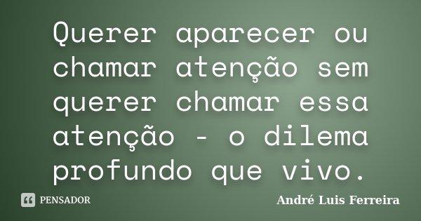 Querer aparecer ou chamar atenção sem querer chamar essa atenção - o dilema profundo que vivo... Frase de André Luis Ferreira.