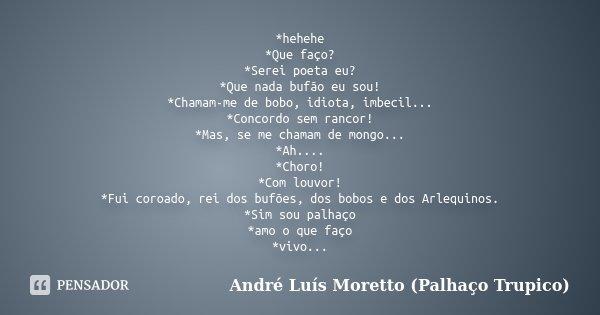*hehehe *Que faço? *Serei poeta eu? *Que nada bufão eu sou! *Chamam-me de bobo, idiota, imbecil... *Concordo sem rancor! *Mas, se me chamam de mongo... *Ah.... ... Frase de André Luís Moretto (Palhaço Trupico).