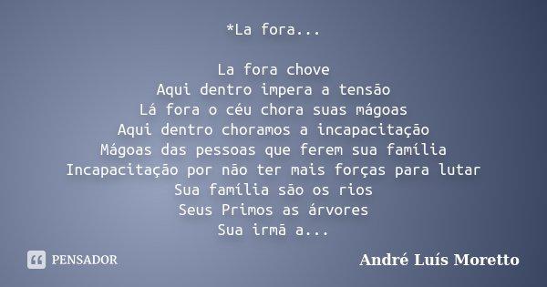 *La fora... La fora chove Aqui dentro impera a tensão Lá fora o céu chora suas mágoas Aqui dentro choramos a incapacitação Mágoas das pessoas que ferem sua famí... Frase de André Luís Moretto.