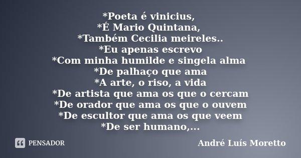 *Poeta é vinicius, *É Mario Quintana, *Também Cecilia meireles.. *Eu apenas escrevo *Com minha humilde e singela alma *De palhaço que ama *A arte, o riso, a vid... Frase de André Luís Moretto.