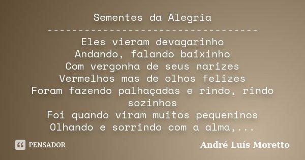 Sementes da Alegria ---------------------------------- Eles vieram devagarinho Andando, falando baixinho Com vergonha de seus narizes Vermelhos mas de olhos fel... Frase de André Luís Moretto.