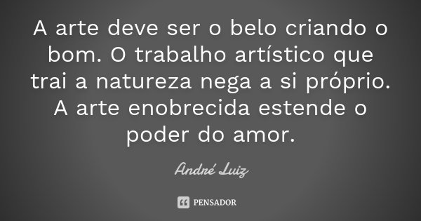 A Arte deve ser o belo criando o bom. O trabalho artístico que trai a natureza nega a si próprio. A Arte enobrecida estende o poder do amor.... Frase de (André Luiz).