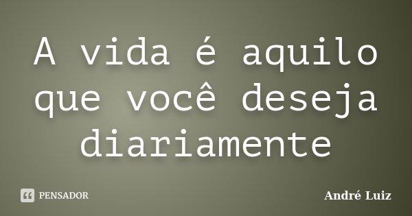 A vida é aquilo que você deseja diariamente... Frase de André Luiz.